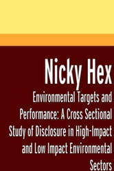 Environmental Targets and Performance: A Cross Sectional Study of Disclosure in High-Impact and Low Impact Environmental Sectors ebook by Nicky Hex