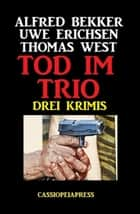 Tod im Trio: Drei Krimis ebook by Thomas West, Uwe Erichsen, Alfred Bekker