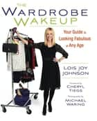 The Wardrobe Wakeup - Your Guide to Looking Fabulous at Any Age ebook by Lois Joy Johnson, Cheryl Tiegs