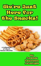 We're Just Here for the Snacks: A Collection of Short Humor Stories ebook by Amanda Lawrence Auverigne
