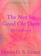The Not So Good Ole Days: My Confession ebook by Deidra D. S. Green