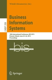 Business Information Systems - 18th International Conference, BIS 2015, Poznań, Poland, June 24-26, 2015, Proceedings ebook by Witold Abramowicz