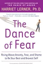 The Dance of Fear - Rising Above Anxiety, Fear, and Shame to Be Your Best and Bravest Self ebook by Harriet Lerner