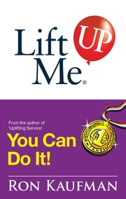 Lift Me UP! You Can Do It - Inspiring Quotes and Uplifting Notes to Keep You Going Strong! ebook by Ron Kaufman