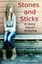 Stones and Sticks; A Story About Bullying ebook by Daniel K Gartlan