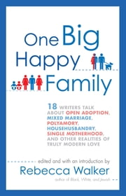 One Big Happy Family - 18 Writers Talk About Open Adoption, Mixed Marriage, Polyamory, Househusbandry, Single Motherhood, and Other Realities of Truly Modern Love ebook by Rebecca Walker