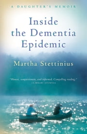 Inside the Dementia Epidemic - A Daughter's Memoir ebook by Martha Stettinius