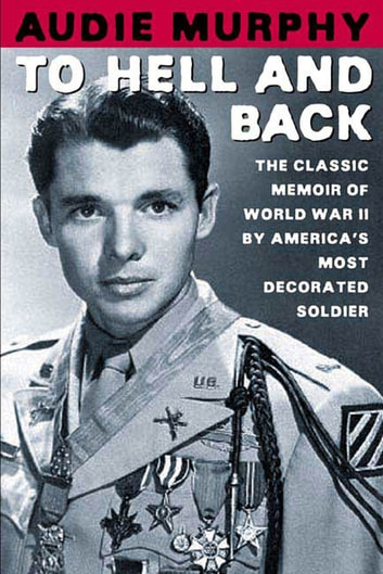 To Hell and Back - The Classic Memoir of World War II by America's Most Decorated Soldier ebook by Audie Murphy