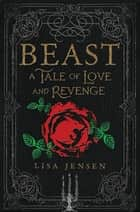 Beast: A Tale of Love and Revenge ebook by Lisa Jensen