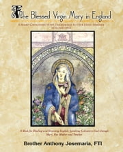 The Blessed Virgin Mary in England Vol. 1 - A Mary-Catechism With Pilgrimage to Her Holy Shrines ebook by Anthony Josemaria, FTI