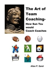 The Art of Team Coaching: How Sun Tzu Would Coach Coaches ebook by Allan P. Sand