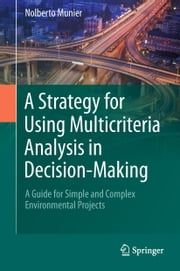A Strategy for Using Multicriteria Analysis in Decision-Making - A Guide for Simple and Complex Environmental Projects ebook by Nolberto Munier