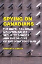 Spying on Canadians - The Royal Canadian Mounted Police Security Service and the Origins of the Long Cold War ebook by Gregory S. Kealey