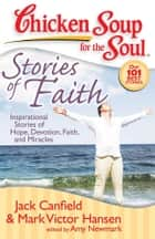 Chicken Soup for the Soul: Stories of Faith - Inspirational Stories of Hope, Devotion, Faith, and Miracles eBook by Jack Canfield, Mark Victor Hansen, Amy Newmark