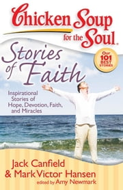 Chicken Soup for the Soul: Stories of Faith - Inspirational Stories of Hope, Devotion, Faith, and Miracles ebook by Jack Canfield,Mark Victor Hansen,Amy Newmark
