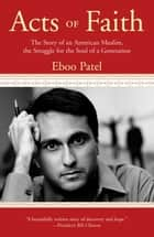 Acts of Faith - The Story of an American Muslim, in the Struggle for the Soul of a Generation ebook by Eboo Patel