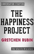 The Happiness Project: Or, Why I Spent a Year Trying to Sing in the Morning, Clean My Closets, Fight Right, Read Aristotle, and Generally Have More Fun by Gretchen Rubin | Conversation Starters eBook by dailyBooks