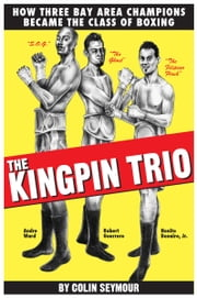 The Kingpin Trio/How Three Bay Area Champions Became the Class of Boxing ebook by Colin Seymour