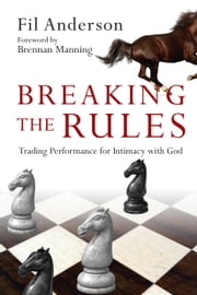 Breaking the Rules - Trading Performance for Intimacy with God ebook by Fil Anderson,Brennan Manning
