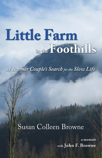Little Farm in the Foothills: A Boomer Couple's Search for the Slow Life - Little Farm, #1 ebook by Susan Colleen Browne