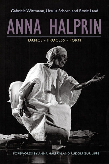 Anna Halprin - Dance - Process - Form ebook by Ursula Schorn,Ronit Land,Gabriele Wittmann