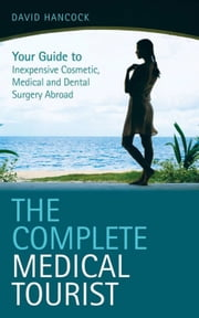 The Complete Medical Tourist - Your Guide to Inexpensive and Safe Cosmetic and Medical Surgery Overseas ebook by David Hancock