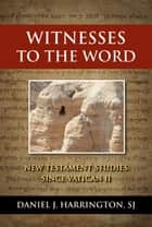 Witnesses to the Word: New Testament Studies since Vatican II ebook by Daniel J. Harrington,SJ