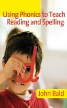Using Phonics to Teach Reading & Spelling ebook by John Bald