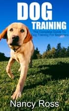 Dog Training: The Complete Guide To Dog Training For Beginners ebook by Nancy Ross