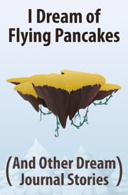 I Dream of Flying Pancakes (And Other Dream Journal Stories) ebook by Clark Nielsen