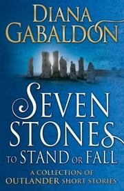Seven Stones to Stand or Fall - A Collection of Outlander Short Stories ebook by Diana Gabaldon