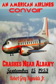 An American Airlines Convair Crashes Near Albany, New York September 15, 1953 ebook by Robert Grey Reynolds Jr