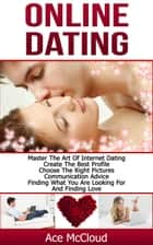 Online Dating: Master The Art of Internet Dating: Create The Best Profile, Choose The Right Pictures, Communication Advice, Finding What You Are Looking For And Finding Love ebook by Ace McCloud