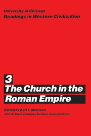 University of Chicago Readings in Western Civilization, Volume 3 - The Church in the Roman Empire ebook by Karl F. Morrison,John W. Boyer,Julius Kirshner