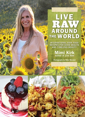 Live Raw Around the World - International Raw Food Recipes for Good Health and Timeless Beauty ebook by Mimi Kirk