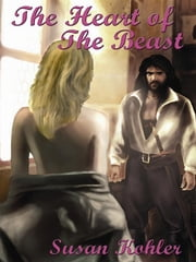 The Heart Of The Beast: A Romantic Adult Fairytale Revealing How The Power Of Love Can Overcome The Hardest Heart ebook by Susan Kohler