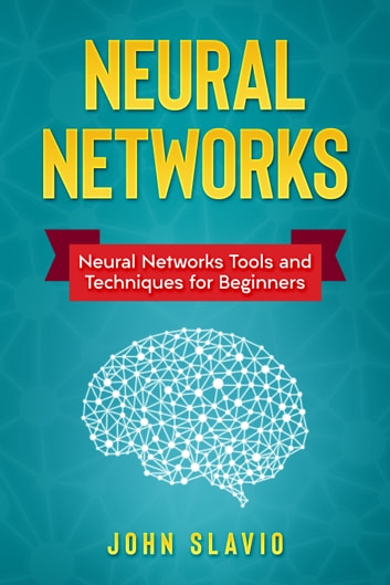 Neural Networks - Neural Networks Tools and Techniques for Beginners ebook by John Slavio