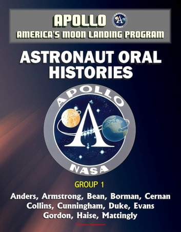 Apollo and America's Moon Landing Program: Astronaut Oral Histories, Group 1, including Anders, Armstrong, Bean, Borman, Cernan, Collins, Cunningham, Duke, Evans, Gordon, Haise, Mattingly ebook by Progressive Management
