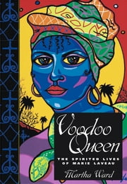 Voodoo Queen - The Spirited Lives of Marie Laveau ebook by Martha Ward