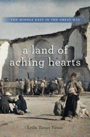 A Land of Aching Hearts - The Middle East in the Great War ebook by Leila Tarazi Fawaz