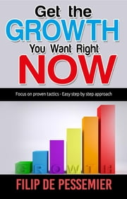 Get the Growth You Want Right Now. - Focus on proven tactics - Easy step by step approach ebook by Filip De Pessemier