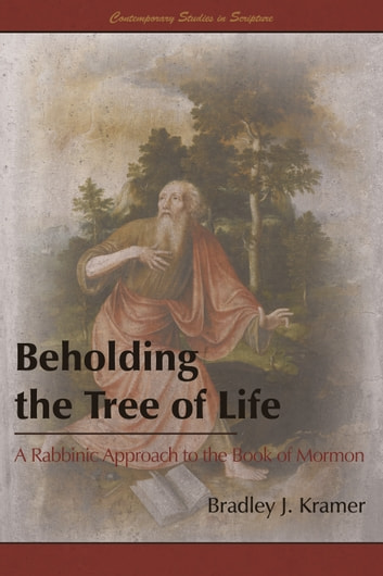 Beholding the Tree of Life: A Rabbinic Approach to the Book of Mormon ebook by Bradley J. Kramer