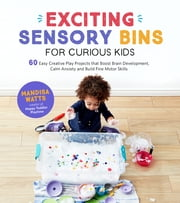 Exciting Sensory Bins for Curious Kids - 60 Easy Creative Play Projects That Boost Brain Development, Calm Anxiety and Build Fine Motor Skills ebook by Mandisa Watts