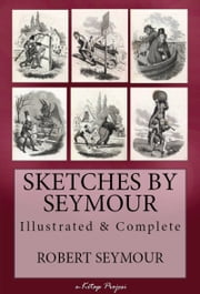 Sketches of Seymour - [Illustrated & Complete] ebook by Robert Seymour