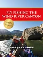 Fly Fishing the Wind River Canyon ebook by Darren Calhoun