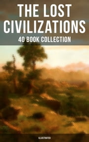 THE LOST CIVILIZATIONS - 40 Book Collection: New Atlantis, King Solomon's Mines, The People of the Mist, The Mysterious Island, The Man Who Would be King, The Land That Time Forgot… (Illustrated) - Adventure, Fantasy & Science Fiction Novels (Including The Original Atlantis Myth by Plato) ebook by Arthur Conan Doyle, Jules Verne, Henry Rider Haggard,...