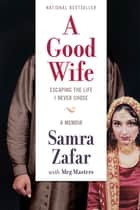 A Good Wife - Escaping the Life I Never Chose ebook by Samra Zafar, Meg Masters
