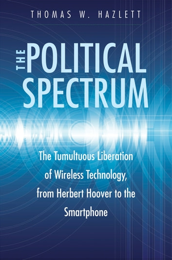 The Political Spectrum - The Tumultuous Liberation of Wireless Technology, from Herbert Hoover to the Smartphone ebook by Thomas Winslow Hazlett