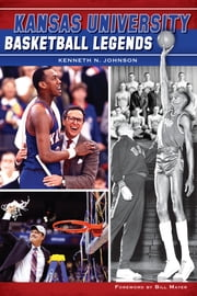 Kansas University Basketball Legends ebook by Bill Mayer,Kenneth N. Johnson PhD
