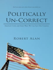 Politically Un-Correct - America's Crisis and Some Ways We Can Save Our Country ebook by Robert Alan